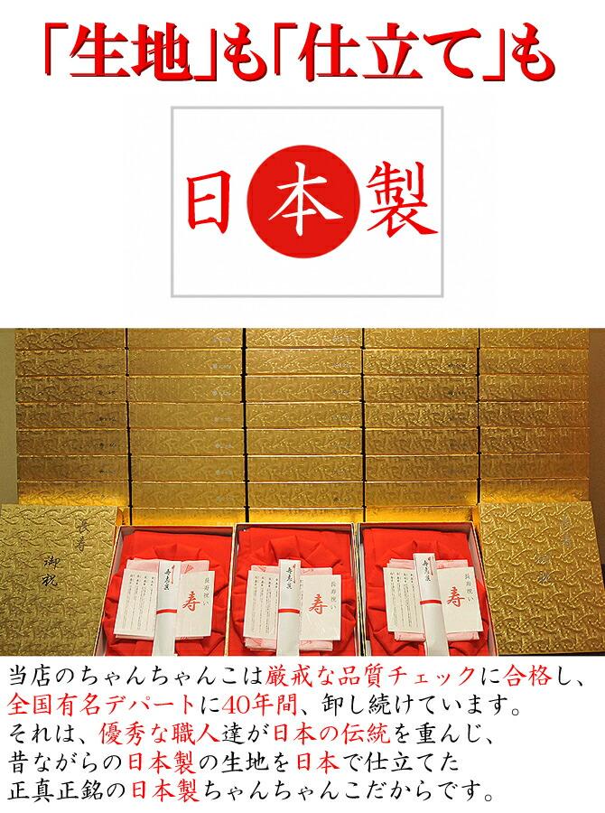 生地も仕立ても日本製: 当店のちゃんちゃんこは厳戒な品質チェックに合格し、 全国有名デパートに40年間、卸し続けています。 それは、優秀な職人達が日本の伝統を重んじ、 昔ながらの日本製の生地を日本で仕立てた 正真正銘の日本製ちゃんちゃんこだからです。