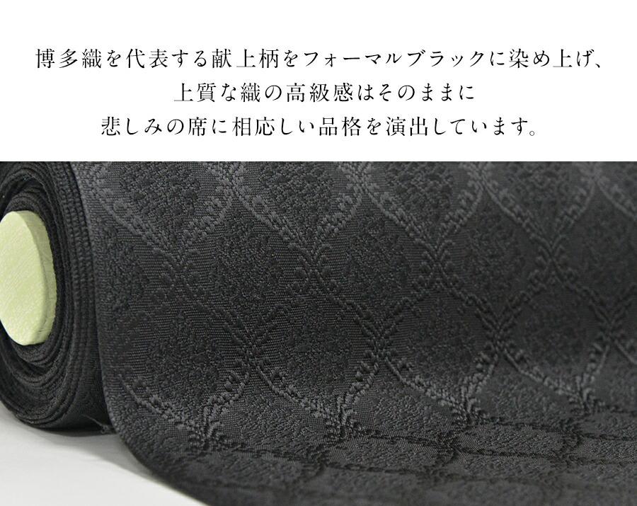 博多織を代表する献上柄をフォーマルブラックに染め上げ、上質な織の高級感はそのままに悲しみの席に相応しい品格を演出しています。