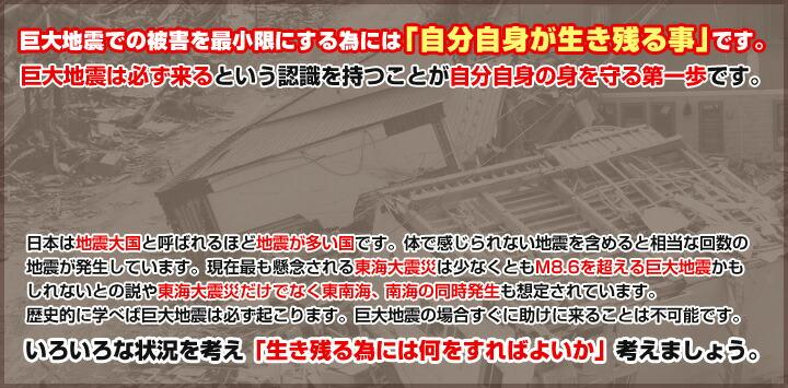 巨大地震での被害を最小限にする為には「自分自身が生き残る事」です。巨大地震は必ず来るという認識を持つことが自分自身の身を守る第一歩です。日本は地震大国と呼ばれるほど地震が多い国です。体で感じられない地震を含めると相当な回数の地震が発生しています。現在最も懸念される東海大震災は少なくともM8.6を超える巨大地震かもしれないとの説や東海大震災だけでなく東南海、南海の同時発生も想定されています。歴史的に学べば巨大地震は必ず起こります。巨大地震の場合すぐに助けに来ることは不可能です。いろいろな状況を考え「生き残る為には何をすればよいか」考えましょう。