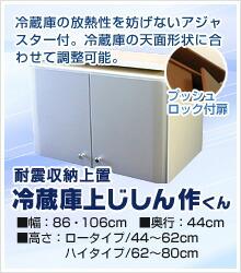 冷蔵庫の放熱性を妨げないアジャスター付。冷蔵庫の天面形状に合わせて調整可能。耐震収納上置冷蔵庫上じしん作くん