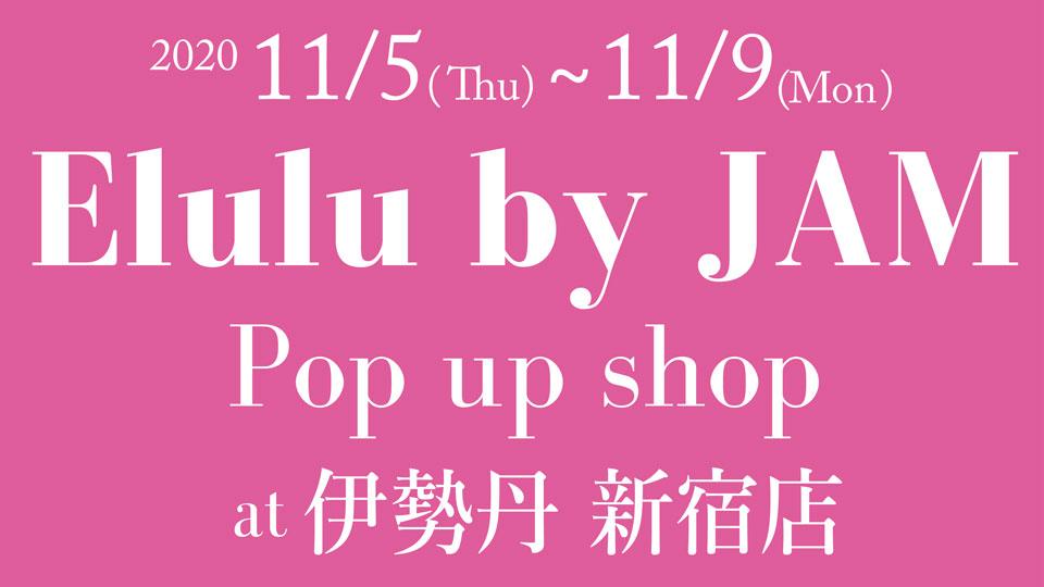 11月5日(木) Elulu by JAM関東初の出店となる伊勢丹新宿店 POP UP SHOPを開催