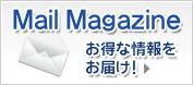 Mail Magazine お得な情報をお届け!