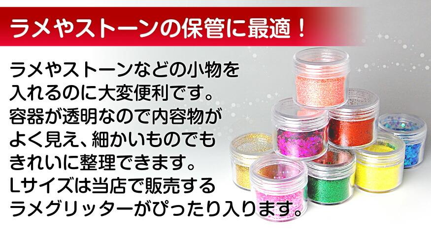 ラメやストーンなどの小物を 入れるのに大変便利です。 容器が透明なので内容物が よく見え、細かいものでも きれいに整理できます。 Lサイズは当店で販売する ラメグリッターがぴったり入ります。
