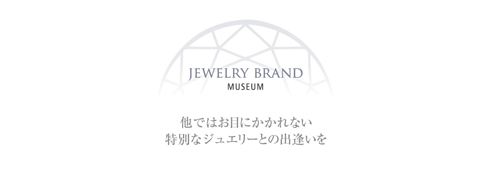 JEWLRY BRAND MUSEUM - 他ではお目にかかれない特別なジュエリーとの出逢いを