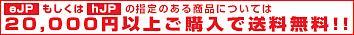 [eJP]もしくは[hJP]の指定のある商品については20,000円以上ご購入で送料無料 !!