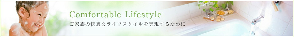 Comfortable Lifestyle ご家族の快適なライフスタイルを実現するために