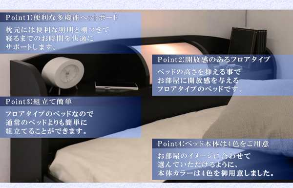 便利な多機能ヘッドボード 枕元には照明と棚つきで寝るまでのお時間を快適にサポートします。 開放感のあるフロアタイプ ベッドの高さを抑えることでお部屋に開放感を与えるフロアタイプのベッドです。 組立て簡単 フロアタイプのベッドなので普通のベッドよりも簡単に組立てることができます。 ベッド本体は4色をご用意 お部屋のイメージに合わせて選んで頂けるように、本体カラーは4色を御用意しました。