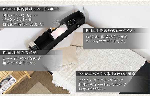 Point1:機能満載ヘッドボード 照明・1口コンセント・ブックスタンド・棚 寝る前のの時間が充実 Point2:開放感のあるロータイプ お部屋に開放感を与えるロータイプのベッドです。 Point3:組立て簡単 ロータイプベッドなので組み立ては簡単です。 Point4:ベッド本体は3色を御用意 ホワイト ブラウン ブラック お部屋のイメージに合わせてお選びください。