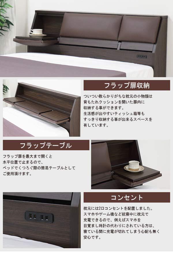 機能的な収納 ヘッドボード内は仕切の無い収納スペースとして使用できます。フラップ扉内にはメガネや携帯、リモコン等収納したものが落ちないストッパー付 ベッド下には2杯の引出収納が付いているので、洋服やリネン等のかさばる物をすっきり収納でき、ベッド下スペースを有効活用できます。 引き出しはベッド左右のどちらからでも設置できます。