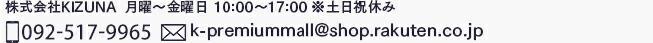 株式会社KIZUNA  月曜〜金曜日 10:00〜17:00 ※土日祝休み 092-557-1180 k-premiummall@shop.rakuten.co.jp