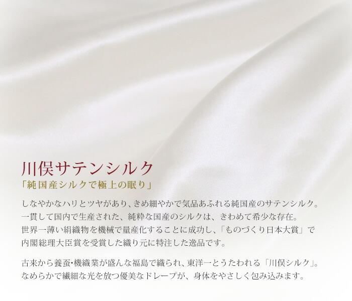 川俣サテンシルク「純国産シルクで極上の眠り」しなやかなハリとツヤがあり、きめ細やかで気品あふれる純国産のサテンシルク。一貫して国内で生産された、純粋な国産のシルクは、きわめて希少な存在。世界一薄い絹織物を機械で量産化することに成功し、「ものづくり日本大賞」で内閣総理大臣賞を受賞した織り元に特注した逸品です。古来から養蚕・機織業が盛んな福島で織られ、東洋一とうたわれる「川俣シルク」。なめらかで繊細な光を放つ優美なドレープが、身体をやさしく包み込みます。