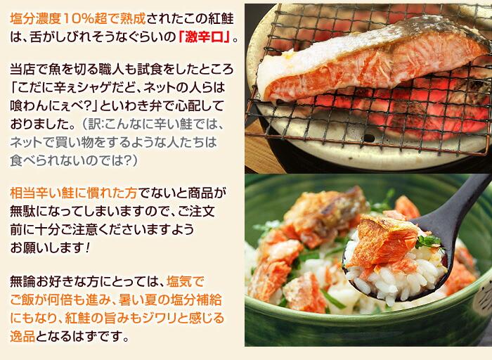 塩分濃度10%超で熟成されたこの紅鮭は、舌がしびれそうなぐらいの「激辛口」。当店で魚を切る職人も試食をしたところ「こだに辛ぇシャゲだど、ネットの人らは喰わんにぇべ?」といわき弁で心配しておりました。(訳:こんなに辛い鮭では、ネットで買い物をするような人たちは食べられないのでは?)相当辛い鮭に慣れた方でないと商品が無駄になってしまいますので、ご注文前に十分ご注意くださいますようお願いします!無論お好きな方にとっては、塩気でご飯が何倍も進み、暑い夏の塩分補給にもなり、紅鮭の旨みもジワリと感じる逸品となるはずです。