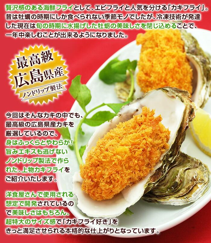 贅沢感のある海鮮フライとして、エビフライと人気を分ける「カキフライ」昔は牡蠣の時期にしか食べられない季節モノでしたが、冷凍技術が発達した現在は旬の時期に水揚げした牡蛎の美味しさを閉じ込めることで、一年中楽しむことが出来るようになりました。今回はそんなカキの中でも、最高級の広島県産カキを厳選しているので、身はふっくらとやわらか!旨みエキスも逃げないノンドリップ製法で作られた、上物カキフライをご紹介いたします。洋食屋さんで使用される想定で開発されているので美味しさはもちろん、超特大のサイズ感で「カキフライ好き」をきっと満足させられる本格的な仕上がりとなっています。