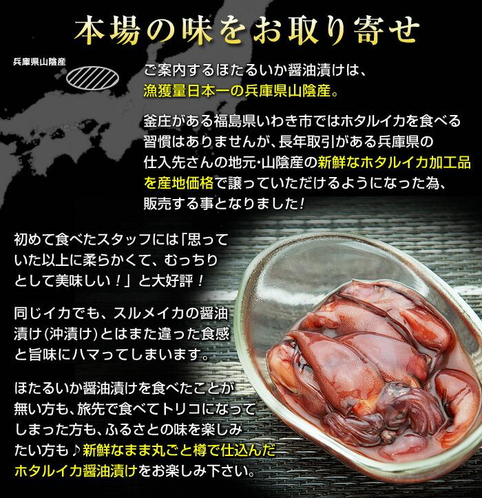 ご案内するほたるいか醤油漬けは、漁獲量日本一の兵庫県山陰産。釜庄がある福島県いわき市ではホタルイカを食べる習慣はありませんが、長年取引がある兵庫県の仕入先さんの地元・山陰産の新鮮なホタルイカ加工品を産地価格で譲っていただけるようになった為、販売する事となりました!初めて食べたスタッフには「思っていた以上に柔らかくて、むっちりとして美味しい!」と大好評!同じイカでも、スルメイカの醤油漬け(沖漬け)とはまた違った食感と旨味にハマってしまいます。ほたるいか醤油漬けを食べたことが無い方も、旅先で食べてトリコになってしまった方も、ふるさとの味を楽しみたい方も♪新鮮なまま丸ごと樽で仕込んだホタルイカ醤油漬けをお楽しみ下さい。