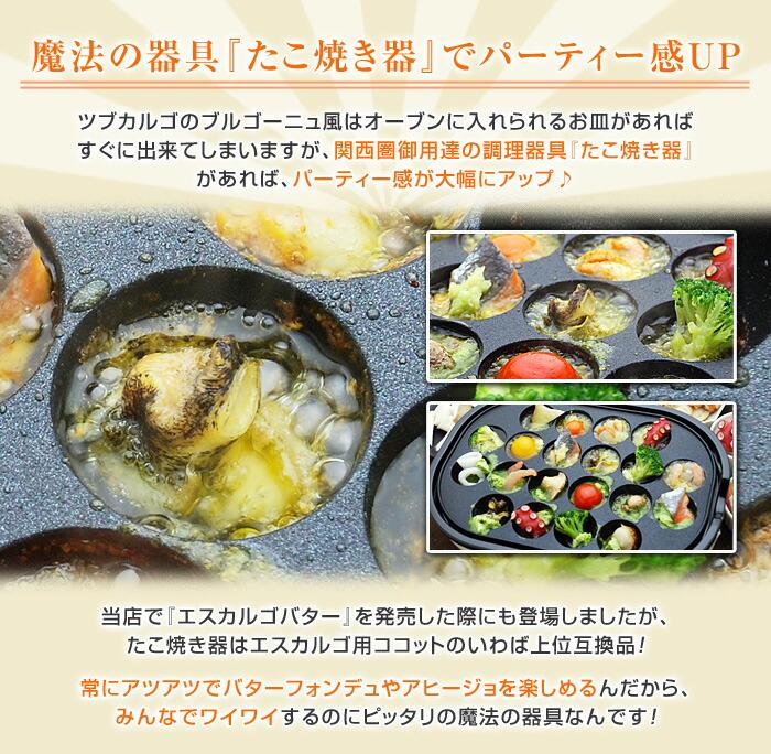 ツブカルゴのブルゴーニュ風はオーブンに入れられるお皿があればすぐに出来てしまいますが、関西圏御用達の調理器具『たこ焼き器』があれば、パーティー感が大幅にアップ♪当店で『エスカルゴバター』を発売した際にも登場しましたが、たこ焼き器はエスカルゴ用ココットのいわば上位互換品!常にアツアツでバターフォンデュやアヒージョを楽しめるんだから、みんなでワイワイするのにピッタリの魔法の器具なんです!
