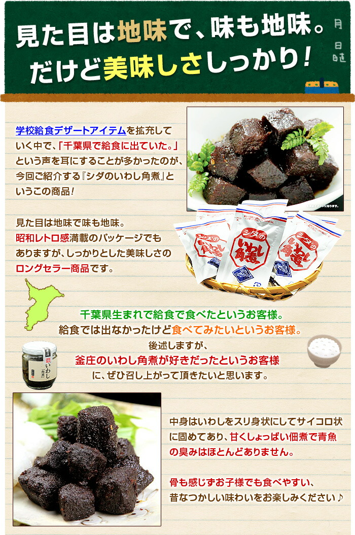 学校給食デザートアイテムを拡充していく中で、「千葉県で給食に出ていた。」という声を耳にすることが多かったのが、今回ご紹介する『シダのいわし角煮』というこの商品!見た目は地味で味も地味。昭和レトロ感満載のパッケージでもありますが、しっかりとした美味しさのロングセラー商品です。千葉県生まれで給食で食べたというお客様。給食では出なかったけど食べてみたいというお客様。後述しますが、釜庄のいわし角煮が好きだったというお客様に、ぜひ召し上がって頂きたいと思います。中身はいわしをスリ身状にしてサイコロ状に固めてあり、甘くしょっぱい佃煮で青魚の臭みはほとんどありません。骨も感じずお子様でも食べやすい、昔なつかしい味わいをお楽しみください♪なぜ当店で千葉県のソウル給食フードを推しているかというと、この角煮のメーカー「シダ」さんと釜庄は、実は数十年来の付き合いであり、実店舗のギフト商品にもシダの角煮を長年使用してきた実績とファンが多くいらっしゃるため。釜庄の実店舗は閉店となりますが、販路が取れるものはこれからも継続して召し上がって頂きたいという私の想いで今回ご紹介しております。