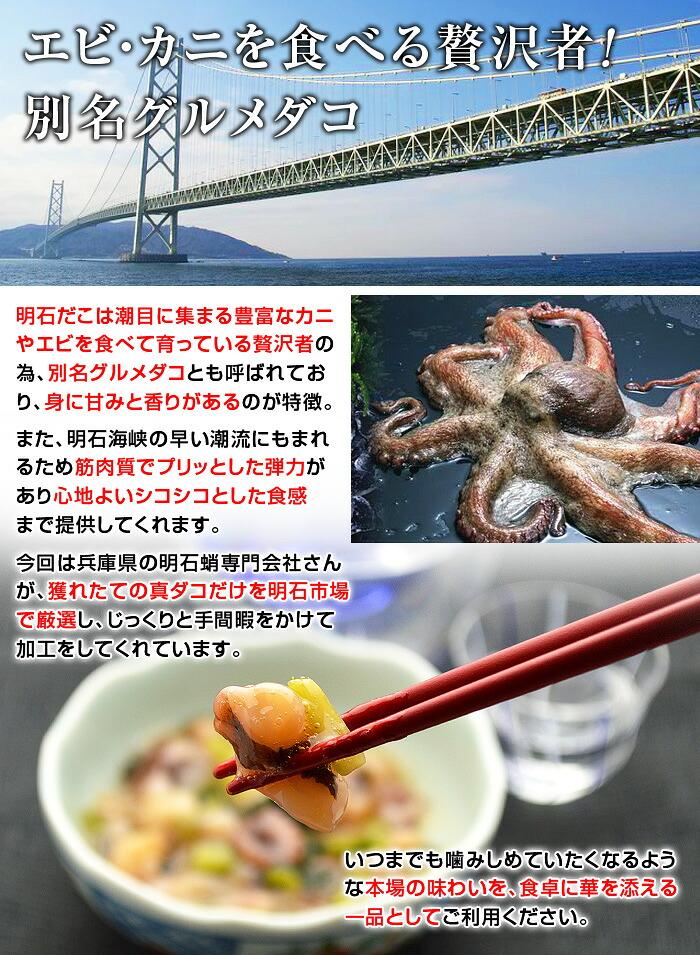 明石だこは潮目に集まる豊富なカニやエビを食べて育っている贅沢者のため、別名グルメダコとも呼ばれており、身に甘みと香りがあるのが特徴です。また、明石海峡の早い潮流にもまれるため筋肉質でプリッとした弾力があり心地よいシコシコとした食感まで提供してくれます。今回は兵庫県の明石蛸専門会社さんが、獲れたての真ダコだけを明石市場で厳選し、じっくりと手間暇をかけて加工をしてくれています。いつまでも噛みしめていたくなるような本場の味わいを、食卓に華を添える一品としてご利用ください。