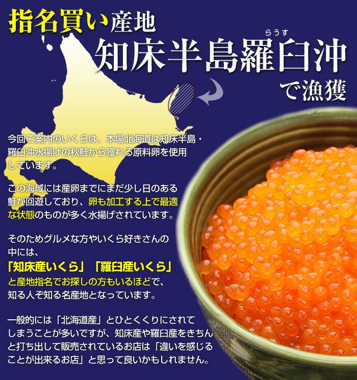今回ご案内のいくらは、本場北海道は知床半島・羅臼沖水揚げの秋鮭から獲れる原料卵を使用しています。この海域には産卵までにまだ少し日のある鮭が回遊しており、卵も加工する上で最適な状態のものが多く水揚げされています。そのためグルメな方やいくら好きさんの中には、「知床産いくら」「羅臼産いくら」と産地指名でお探しの方もいるほどで、知る人ぞ知る名産地となっています。一般的には「北海道産」とひとくくりにされてしまうことが多いですが、知床産や羅臼産をきちんと打ち出して販売されているお店は、「違いを感じることが出来るお店」と思って良いかもしれません。