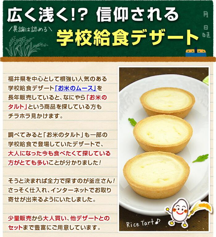 福井県を中心として根強い人気のある学校給食デザート「お米のムース」を長年販売していると、なにやら「お米のタルト」という商品を探している方もチラホラ見かけます。調べてみると「お米のタルト」も一部の学校給食で登場していたデザートで、大人になった今も食べたくて探している方がとても多いことが分かりました!そうと決まれば全力で探すのが釜庄さん!さっそく仕入れ、インターネットでお取り寄せが出来るようにいたしました。少量販売から大人買い、他デザートとのセットまで豊富にご用意しています。