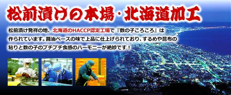 松前漬け発祥の地、北海道のHACCP(ハセップ)認定工場で『数の子ころころ』は作られています。醤油ベースの味で上品に仕上げられており、するめや昆布の粘りと数の子のプチプチ食感のハーモニーが絶妙です!