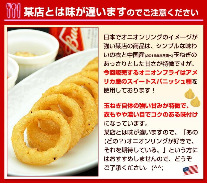 日本でオニオンリングのイメージが強い某店の商品は、シンプルな味わいの衣と中国産(2015年8月調べ)玉ねぎのあっさりとした甘さが特徴ですが、今回販売するオニオンフライはアメリカ産のスイートスパニッシュ種を使用しております!玉ねぎ自体の強い甘みが特徴で、衣もやや濃い目でコクのある味付けになっています。某店とは味が違いますので、「あの(どの?)オニオンリングが好きで、それを期待している。」という方にはおすすめしませんので、どうぞご了承ください。