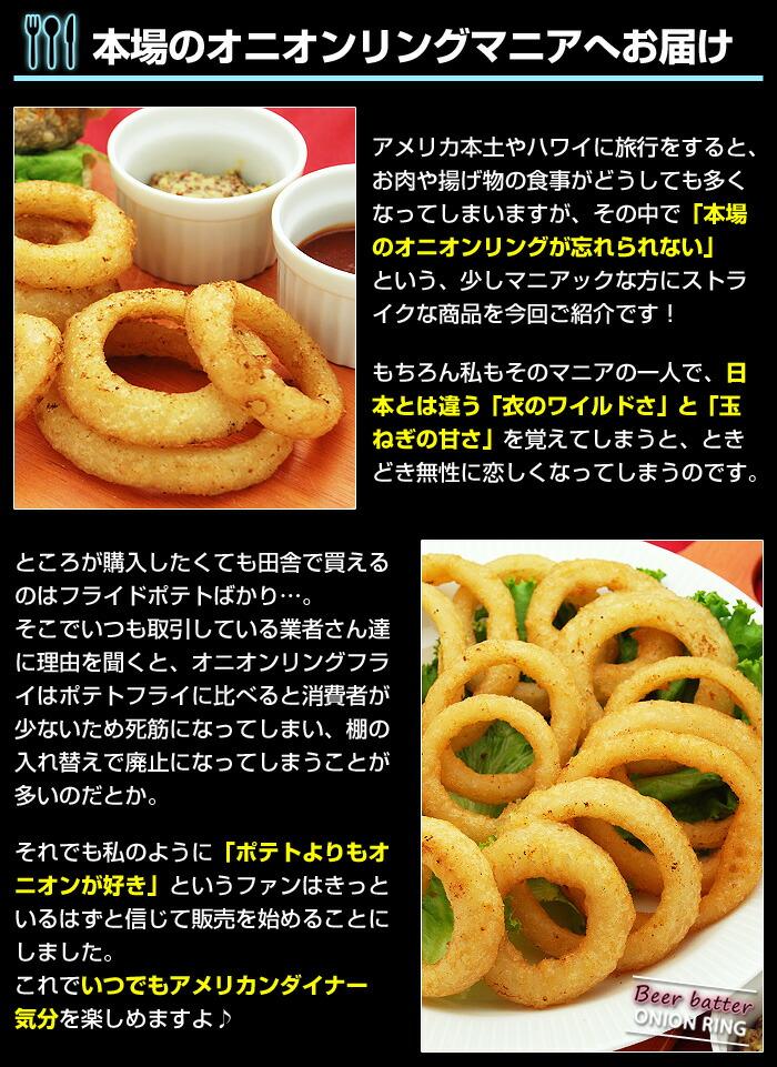 アメリカ本土やハワイに旅行をすると、お肉や揚げ物の食事がどうしても多くなってしまいますが、その中で「本場のオニオンリングが忘れられない」という、少しマニアックな方にストライクな商品を今回ご紹介です!もちろん私もそのマニアの一人で、日本とは違う「衣のワイルドさ」と「玉ねぎの甘さ」を覚えてしまうと、ときどき無性に恋しくなってしまうのです。ところが購入したくても田舎で買えるのはフライドポテトばかり…。そこでいつも取引している業者さん達に理由を聞くと、オニオンリングフライはポテトフライに比べると消費者が少ないため死筋になってしまい、棚の入れ替えで廃止になってしまうことが多いのだとか。それでも私のように「ポテトよりもオニオンが好き」というファンはきっといるはずと信じて販売を始めることにしました。これでいつでもアメリカンダイナー気分を楽しめますよ♪