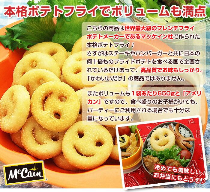 本格ポテトフライでボリュームも満点!こちらの商品は、世界最大級のフレンチフライポテトメーカーであるマッケイン社で作られた本格ポテトフライ!さすがはステーキやハンバーガーと共に日本の何十倍ものフライドポテトを食べる国で作られているだけあって、高品質でお味もしっかり。「かわいいだけ」の商品ではありません。またボリュームも1袋あたり650gと「アメリカン」ですので、食べ盛りのお子様がいても、パーティーにご利用される場合でも十分な量になっています。冷めても美味しい!お弁当にもどうぞ♪