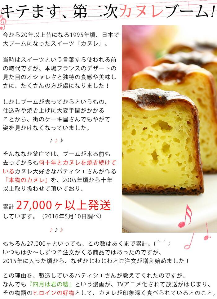 今から20年以上昔になる1995年頃、日本で大ブームになったスイーツ『カヌレ』当時はスイーツという言葉すら使われる前の時代ですが、本場フランスのデザートの見た目のオシャレさと独特の食感や美味しさに、たくさんの方が虜になりました!しかしブームが去ってからというもの、仕込みや焼き上げに大変手間がかかることから、街のケーキ屋さんでもやがて姿を見かけなくなっていました。そんな中釜庄では、ブームが来る前も去ってからも何十年とカヌレを焼き続けているカヌレ大好きなパティシエさんが作る『本物のカヌレ』を、2005年頃から十年以上取り扱わせて頂いており、累計27,000ヶ以上発送しています。(2016年5月10日調べ)もちろん27,000ヶといっても、この数はあくまで累計。(^^;いつもは少〜しずつご注文がくる商品ではあったのですが、2015年に入った頃から、なぜかじわじわとご注文が増え始めました!この理由を、製造しているパティシエさんが教えてくれたのですが、なんでも『四月は君の嘘』という漫画が、TVアニメ化されて放送がはじまり、その物語のヒロインの好物として、カヌレが印象深く食べられているとのこと。