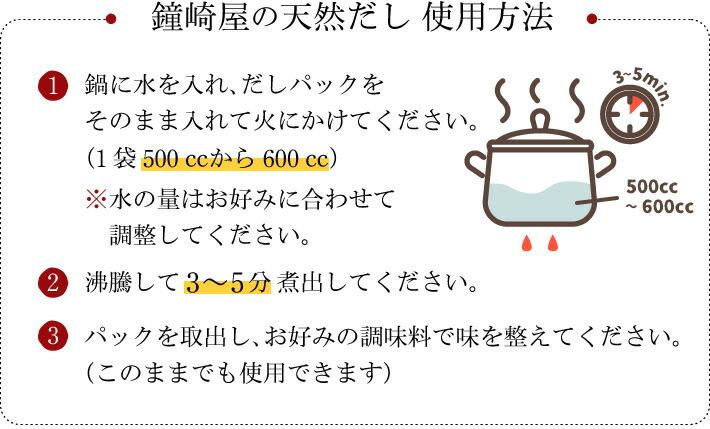 【使用方法】�@鍋に水を入れ、だしパックをそのまま入れて火にかけてください。(1袋500�tから600�t)※水の量はお好みに合わせて調整してください。�A沸騰して3〜5分に出してください。�Bパックを取出し、お好みの調味料で味を整えてください。(このままでも使用できます)