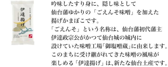 吟味したすり身に、隠し味として仙台藩ゆかりの「ごえんそ味噌」を加えた揚げかまぼこです。「ごえんそ」という名称は、仙台藩初代藩主伊達政宗公がかつて仙台城の城内に設けていた味噌工場「御塩噌蔵」に由来します。このまちに受け継がれてきた味噌の風味が楽しめる「伊達揚げ」は、新たな仙台土産です。