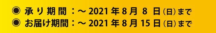 承り期間:〜2021年8月8日(日)まで お届け期間:〜2021年8月15日(日)まで