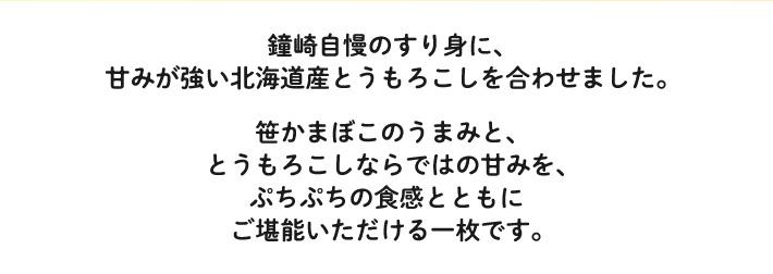 鐘崎自慢のすり身に、甘みが強い北海道産とうもろこしを合わせました。笹かまぼこのうまみと、とうもろこしならではの甘みを、ぷちぷちの食感とともにご堪能いただける一枚です。