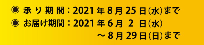 承り期間2021年8月25日(水)まで、お届け期間2021年8月29日(日)まで