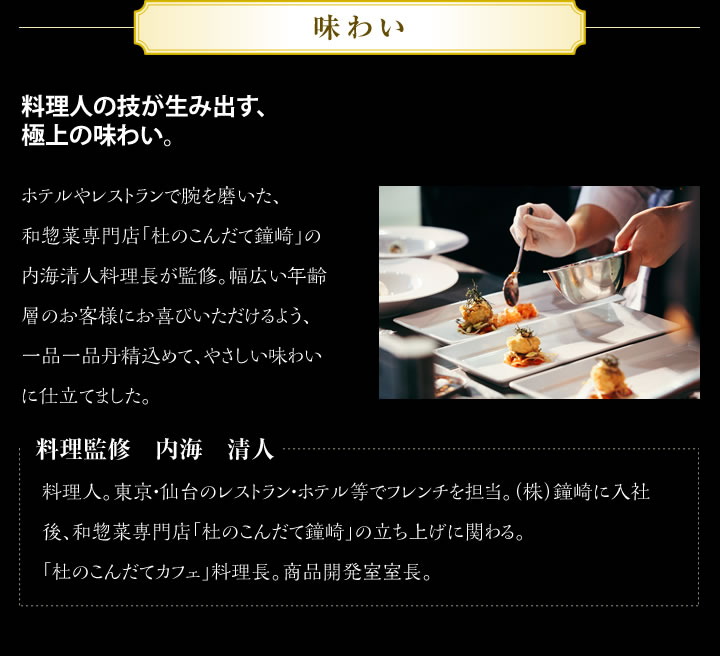 「味わい」料理人の技が生み出す、極上の味わい。ホテルやレストランで腕を磨いた、和惣菜専門店「杜のこんだて鐘崎」の内海清人料理長が監修。幅広い年齢層のお客様にお喜びいただけるよう、一品一品丹精込めて、やさしい味わいに仕立てました。料理監修 内海 清人 料理人。東京・仙台のレストラン・ホテル等でフレンチを担当。(株)鐘崎に入社後、和惣菜専門店「杜のこんだて鐘崎」の立ち上げに関わる。「杜のこんだてカフェ」料理長。商品開発室室長。