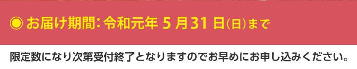 お届け期間:令和元年5月31日(日)まで。限定数になり次第受付終了となりますのでお早めにお申し込みください。