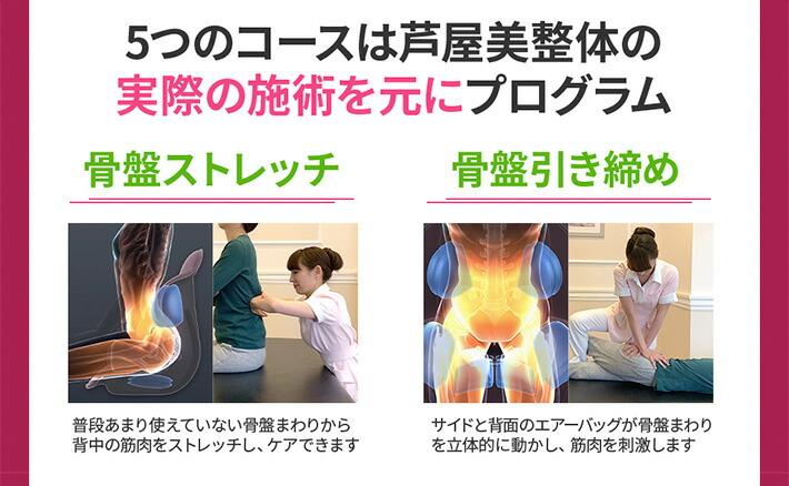 5つのコースは芦屋美整体の実際の施術を元にプログラム。「骨盤ストレッチ」普段あまり使えていない骨盤のまわりから背中の筋肉をストレッチし、ケアします。 「骨盤引き締め」サイドと背面のエアーバッグが骨盤まわりを立体的に動かし、筋肉を刺激します。