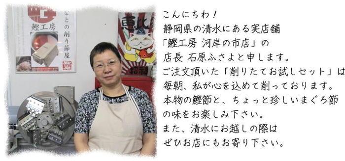 こんにちわ! 静岡県の清水にある実店舗 「鰹工房 河岸の市店」の 店長 石原ふさよと申します。 ご注文頂いた「削りたてお試しセット」は 毎朝、私が心を込めて削っております。 本物の鰹節と、ちょっと珍しいまぐろ節 の味をお楽しみ下さい。 また、清水にお越しの際は ぜひお店にもお寄り下さい。
