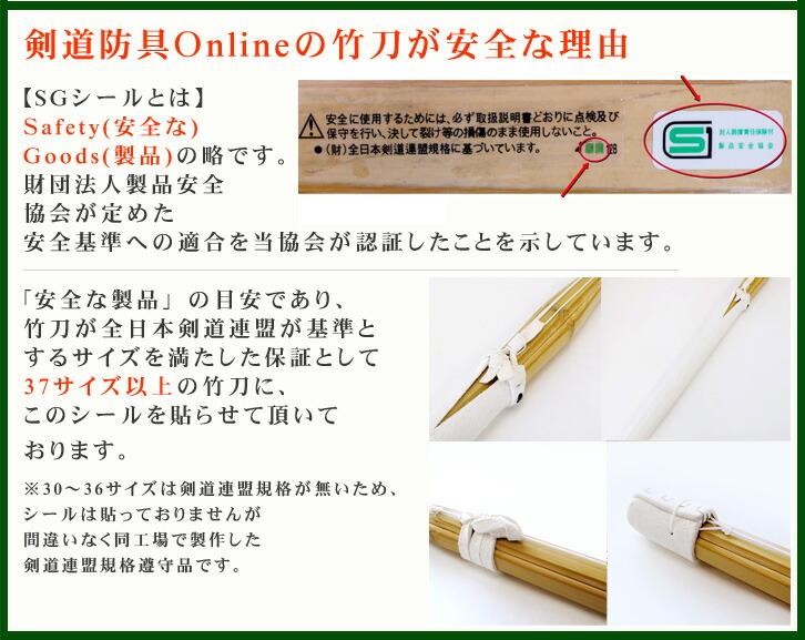 剣道防具Onlineの竹刀が安全な理由【SGシールとは】Safety(安全な)Goods(製品)の略です。財団法人製品安全協会が定めた安全基準への適合を当協会が認証したことを示しています。「安全な製品」の目安であり、竹刀が全日本剣道連盟が基準とするサイズを満たした保証として37サイズ以上の竹刀に、このシールを貼らせて頂いております。