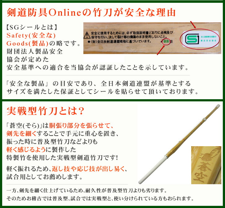 剣道防具Onlineの竹刀が安全な理由【SGシールとは】Safety(安全な)Goods(製品)の略です。財団法人製品安全協会が定めた安全基準への適合を当協会が認証したことを示しています。「安全な製品」の目安であり、全日本剣道連盟が基準とするサイズを満たした保証としてこのシールを貼らせて頂いております。実戦型竹刀とは?「蒼空(そら)」は胴張り部分を張らせて、剣先を細くすることで手元に重心を置き、振った時に普及型竹刀などよりも軽く感じるように製作した特製竹を使用した実戦型剣道竹刀です!軽く振れるため、返し技や応じ技が出し易く、試合用としてお薦めします。一方、剣先を細く仕上げているため、耐久性が普及型竹刀よりも劣ります。そのためお稽古では普及型、試合では実戦型と、使い分けられている方もおられます。