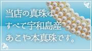 当店の真珠はすべて宇和島産あこや本真珠です