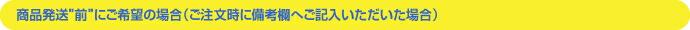 """商品発送""""前""""にご希望の場合(ご注文時に備考欄へご記入いただいた場合)"""