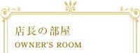 店長の部屋 OWNER'S ROOM