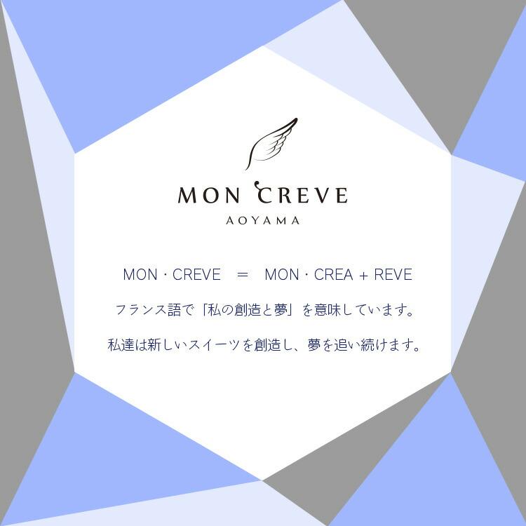MON・CRAVE AOYAMA MON・CREVE = MON・CREA + REVE フランス語で「私の創造と夢」を意味しています。私達は新しいスイーツを創造し、夢を追い続けます。