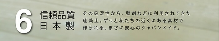 信頼品質日本製 その吸湿性から、壁剤などに利用されてきた珪藻土。安心のジャパンメイド。