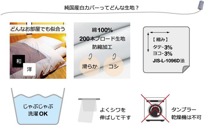 純国産白カバー、和室洋室どんなお部屋にも似合う、滑らか、コシ、綿100%、200本ブロード生地、防縮加工、縮みはタテ-3%横-3%、JIS-L-1096D法、じゃぶじゃぶ洗濯OK、よくシワを伸ばしてから干す、タンブラー乾燥機は避ける