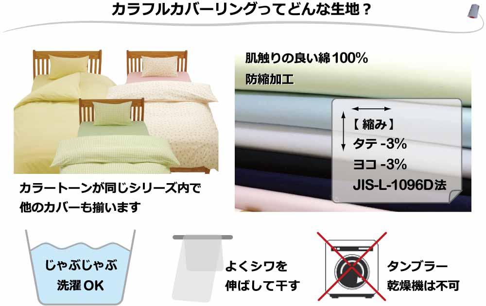 綿100%、防縮加工、縮みはタテ-3%,横-3%(JIS-L-1096D法)、じゃぶじゃぶお洗濯できる、よくシワを伸ばして干す、タンブラー乾燥機は不可、カラートーンが同じシリーズ内で他のカバーが揃う