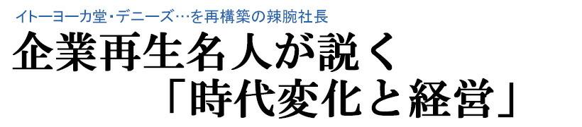 イトーヨーカ堂・デニーズ…を再構築の辣腕社長 企業再生名人が説く「時代変化と経営」 講演CD