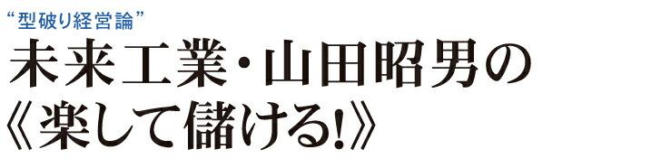 未来工業・山田昭男の《楽して儲ける!》