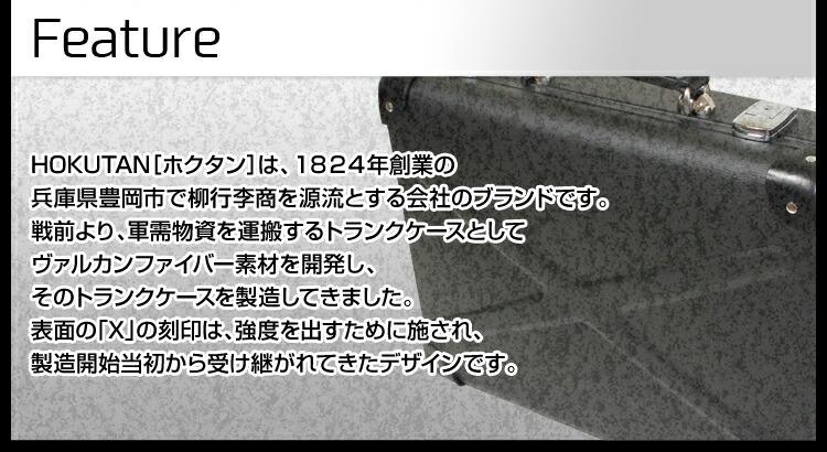 HOKUTAN「ホクタン」は、1824年創業の兵庫県豊岡市で柳行李商を源流とする会社のブランドです。戦前より、軍需物資を運搬するトランクケースとしてヴァルカンファイバー素材を開発し、そのトランクケースを製造してきました。表面の「X」の刻印は、強度を出すために施され、製造開始当初から受け継がれてきたデザインです。
