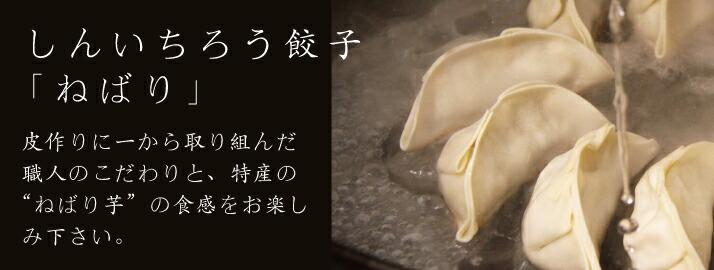 しんいちろう餃子「ねばり」皮作りに一から取り組んだ 職人のこだわりと、特産のねばり芋の食感をお楽しみ下さい。